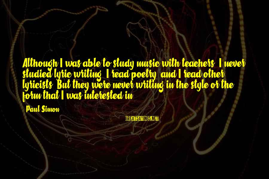 Best Music Teacher Sayings By Paul Simon: Although I was able to study music with teachers, I never studied lyric writing. I