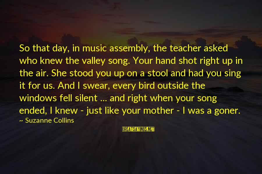 Best Music Teacher Sayings By Suzanne Collins: So that day, in music assembly, the teacher asked who knew the valley song. Your