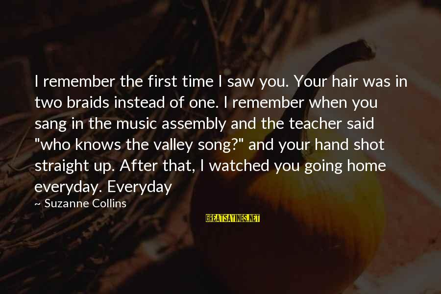Best Music Teacher Sayings By Suzanne Collins: I remember the first time I saw you. Your hair was in two braids instead