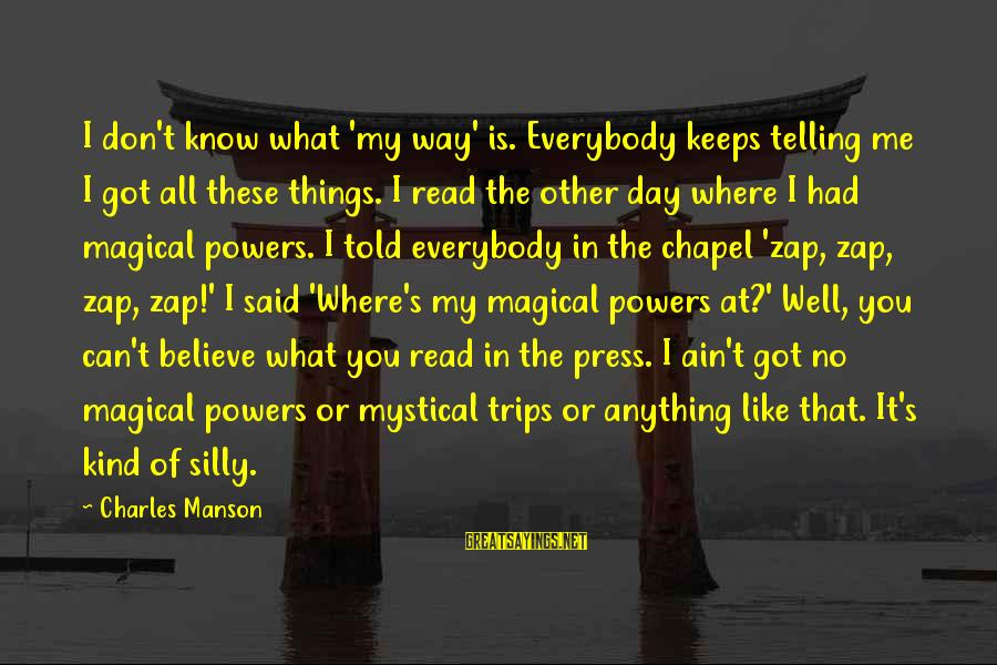 Best Mystical Sayings By Charles Manson: I don't know what 'my way' is. Everybody keeps telling me I got all these