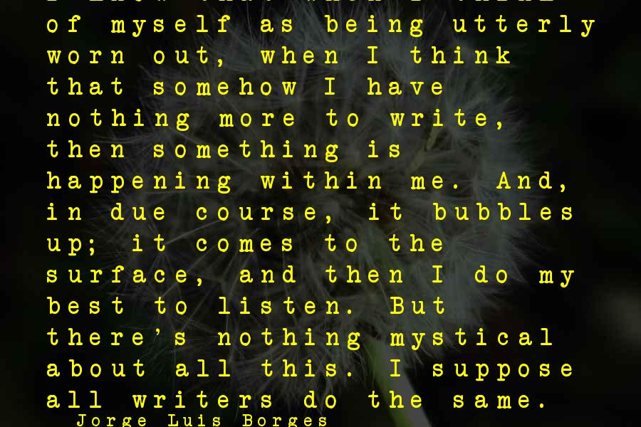 Best Mystical Sayings By Jorge Luis Borges: I know that when I think of myself as being utterly worn out, when I