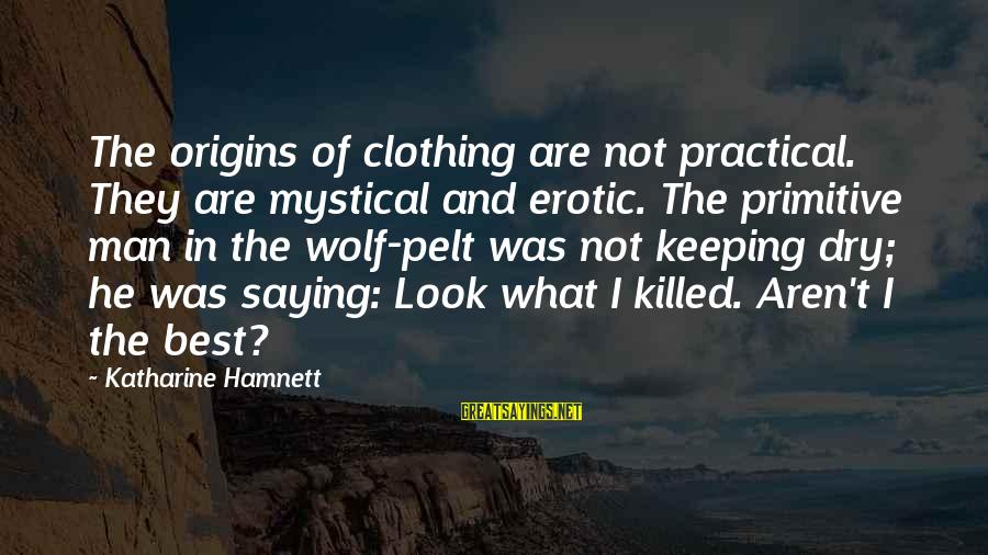 Best Mystical Sayings By Katharine Hamnett: The origins of clothing are not practical. They are mystical and erotic. The primitive man