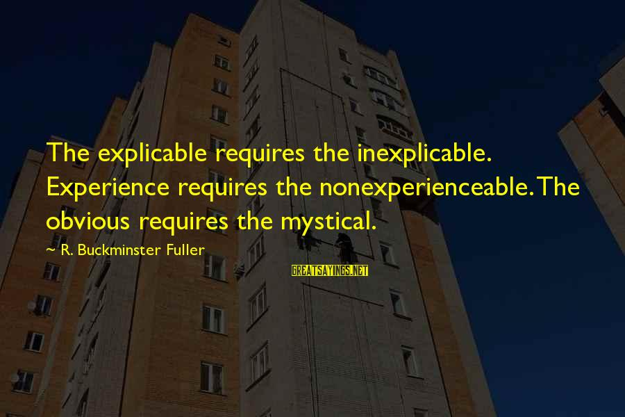 Best Mystical Sayings By R. Buckminster Fuller: The explicable requires the inexplicable. Experience requires the nonexperienceable. The obvious requires the mystical.