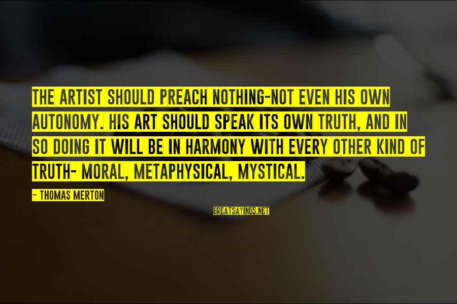 Best Mystical Sayings By Thomas Merton: The artist should preach nothing-not even his own autonomy. His art should speak its own