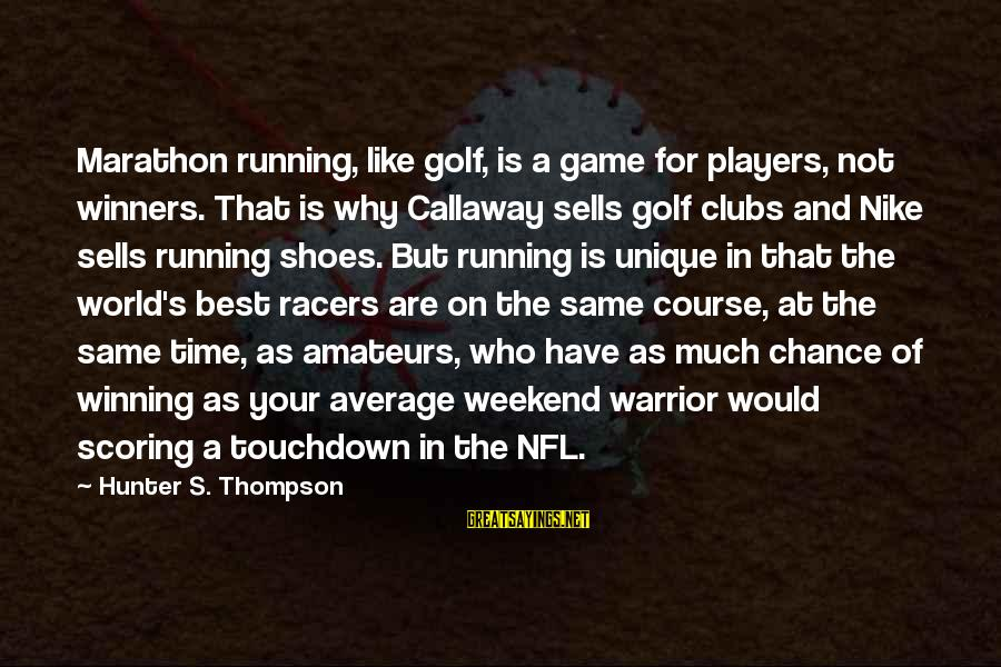Best Nike Running Sayings By Hunter S. Thompson: Marathon running, like golf, is a game for players, not winners. That is why Callaway
