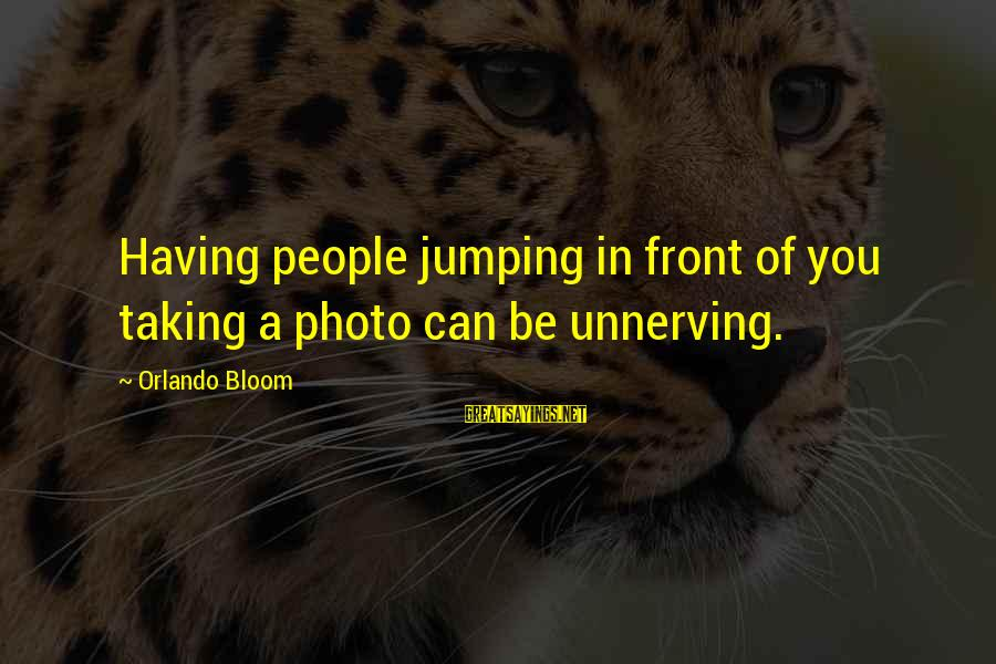 Best Orlando Bloom Sayings By Orlando Bloom: Having people jumping in front of you taking a photo can be unnerving.