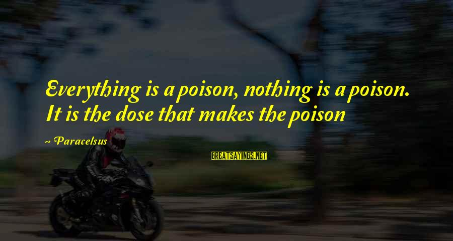 Best Paracelsus Sayings By Paracelsus: Everything is a poison, nothing is a poison. It is the dose that makes the