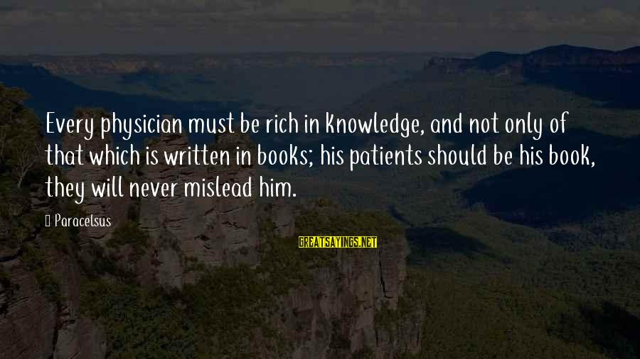 Best Paracelsus Sayings By Paracelsus: Every physician must be rich in knowledge, and not only of that which is written