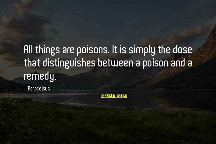 Best Paracelsus Sayings By Paracelsus: All things are poisons. It is simply the dose that distinguishes between a poison and