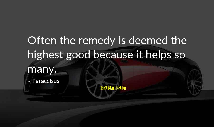 Best Paracelsus Sayings By Paracelsus: Often the remedy is deemed the highest good because it helps so many.