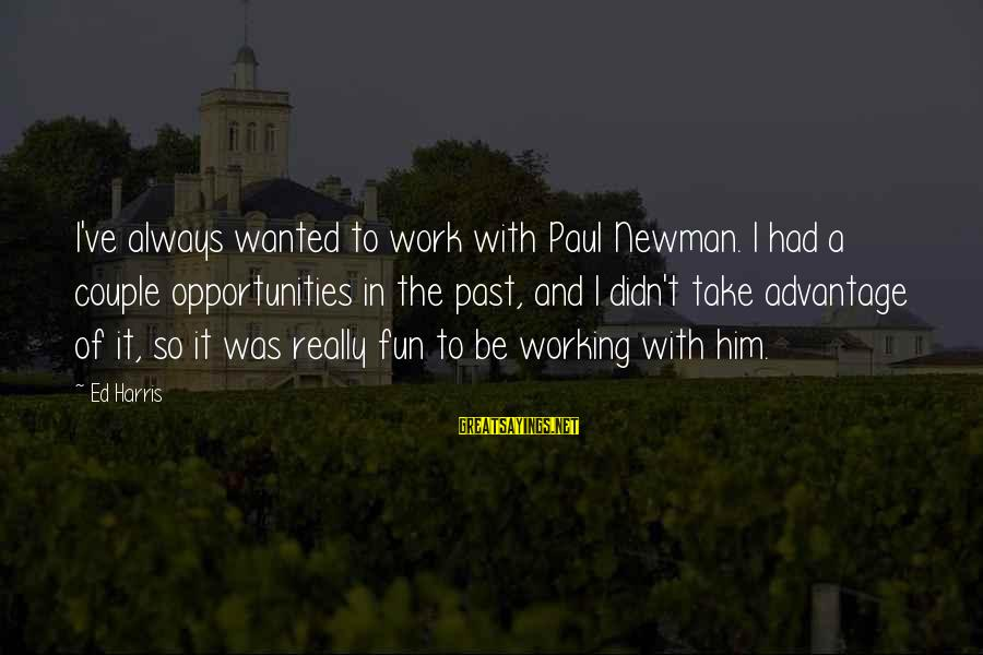 Best Paul Harris Sayings By Ed Harris: I've always wanted to work with Paul Newman. I had a couple opportunities in the