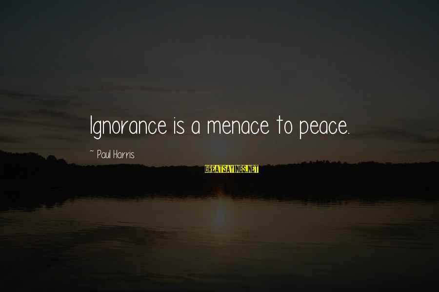 Best Paul Harris Sayings By Paul Harris: Ignorance is a menace to peace.