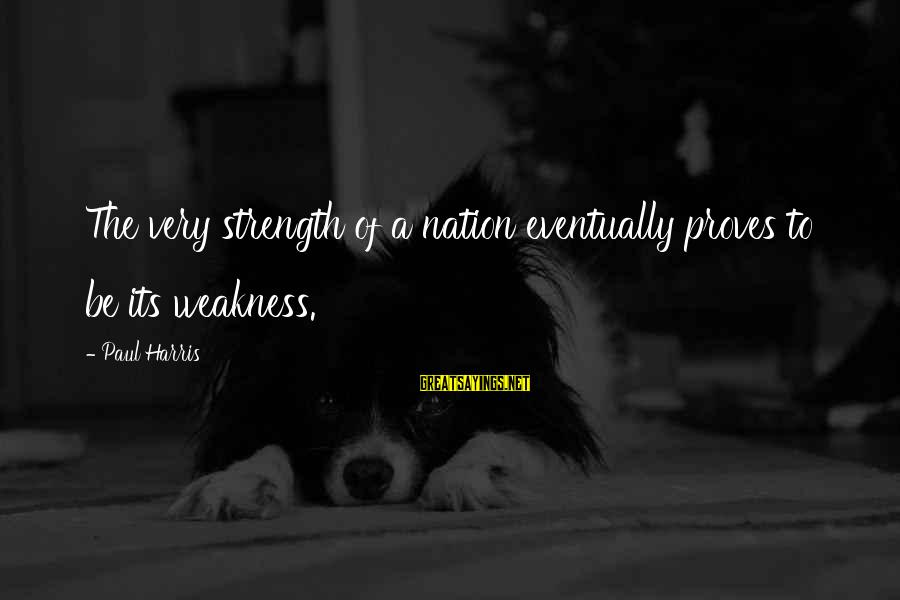 Best Paul Harris Sayings By Paul Harris: The very strength of a nation eventually proves to be its weakness.