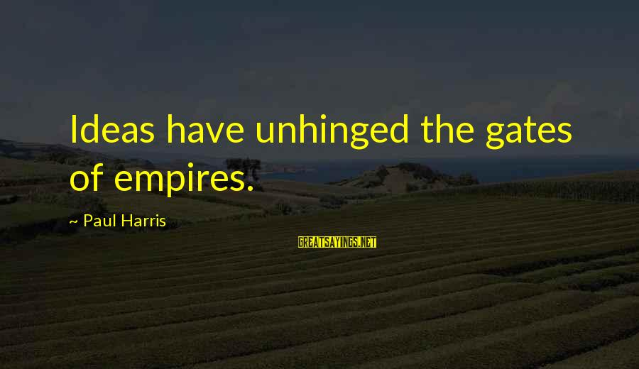 Best Paul Harris Sayings By Paul Harris: Ideas have unhinged the gates of empires.