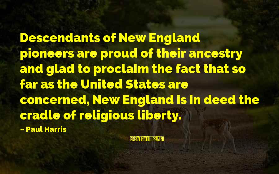 Best Paul Harris Sayings By Paul Harris: Descendants of New England pioneers are proud of their ancestry and glad to proclaim the
