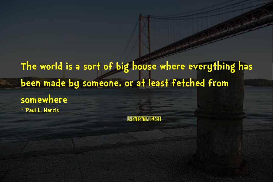 Best Paul Harris Sayings By Paul L. Harris: The world is a sort of big house where everything has been made by someone,