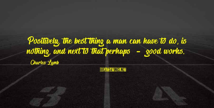Best Perhaps Sayings By Charles Lamb: Positively, the best thing a man can have to do, is nothing, and next to