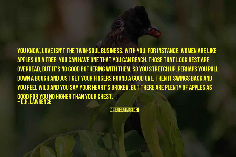 Best Perhaps Sayings By D.H. Lawrence: You know, love isn't the twin-soul business. With you, for instance, women are like apples