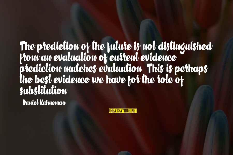 Best Perhaps Sayings By Daniel Kahneman: The prediction of the future is not distinguished from an evaluation of current evidence -