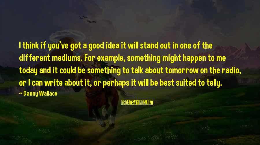 Best Perhaps Sayings By Danny Wallace: I think if you've got a good idea it will stand out in one of