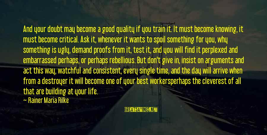 Best Perhaps Sayings By Rainer Maria Rilke: And your doubt may become a good quality if you train it. It must become