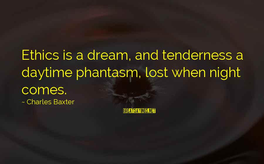 Best Phantasm Sayings By Charles Baxter: Ethics is a dream, and tenderness a daytime phantasm, lost when night comes.
