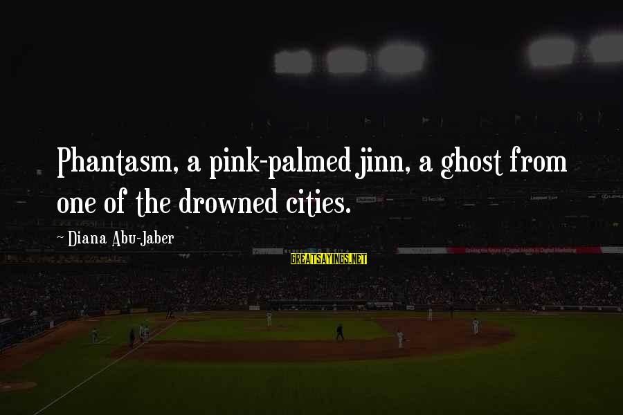 Best Phantasm Sayings By Diana Abu-Jaber: Phantasm, a pink-palmed jinn, a ghost from one of the drowned cities.