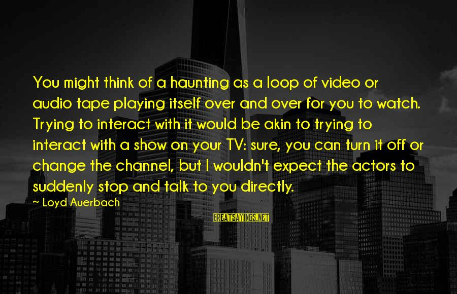 Best Psych Tv Sayings By Loyd Auerbach: You might think of a haunting as a loop of video or audio tape playing