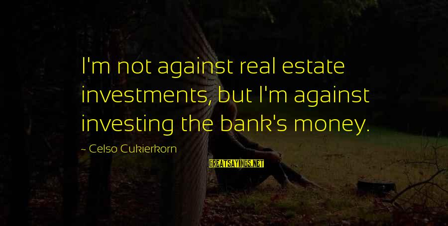 Best Real Estate Investing Sayings By Celso Cukierkorn: I'm not against real estate investments, but I'm against investing the bank's money.