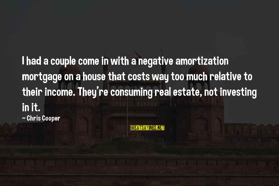 Best Real Estate Investing Sayings By Chris Cooper: I had a couple come in with a negative amortization mortgage on a house that