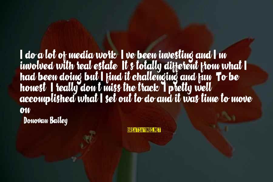 Best Real Estate Investing Sayings By Donovan Bailey: I do a lot of media work, I've been investing and I'm involved with real