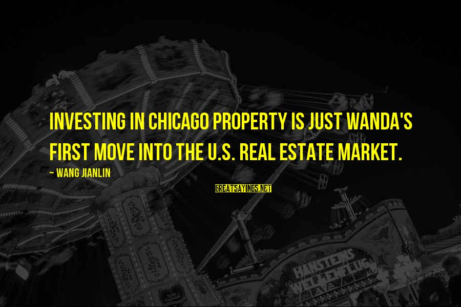 Best Real Estate Investing Sayings By Wang Jianlin: Investing in Chicago property is just Wanda's first move into the U.S. real estate market.