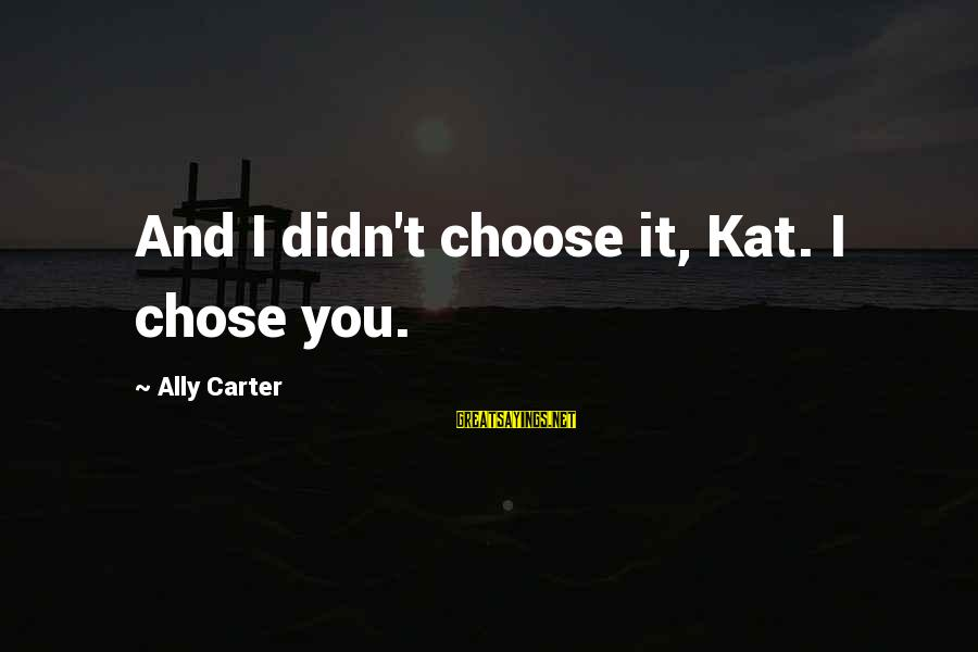Best Real Housewives Opening Sayings By Ally Carter: And I didn't choose it, Kat. I chose you.