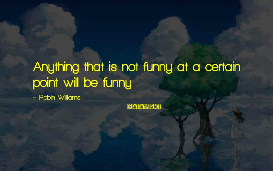 Best Real Housewives Opening Sayings By Robin Williams: Anything that is not funny at a certain point will be funny.
