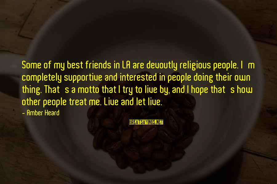 Best Religious Sayings By Amber Heard: Some of my best friends in LA are devoutly religious people. I'm completely supportive and