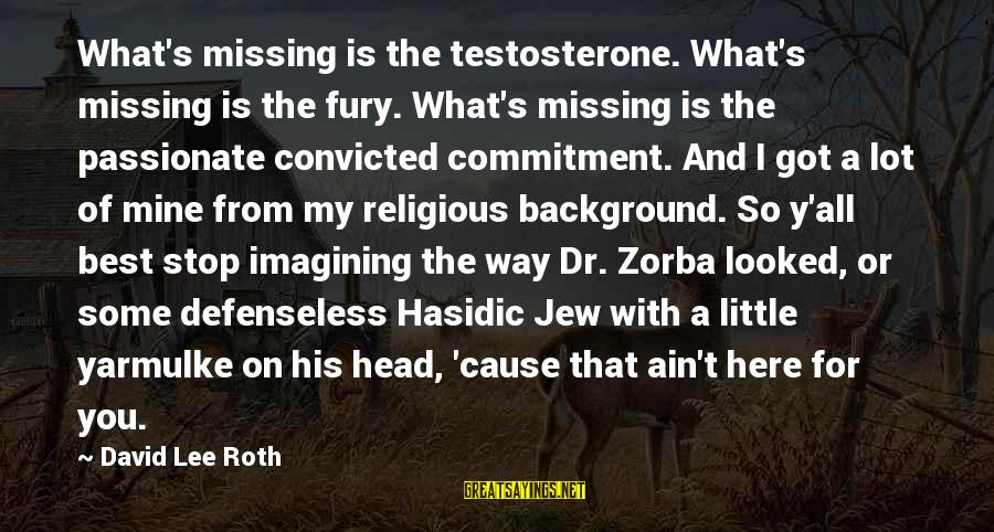 Best Religious Sayings By David Lee Roth: What's missing is the testosterone. What's missing is the fury. What's missing is the passionate