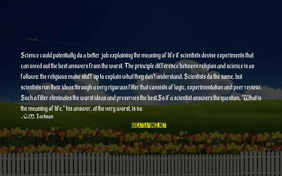 Best Religious Sayings By G.M. Jackson: Science could potentially do a better job explaining the meaning of life if scientists devise
