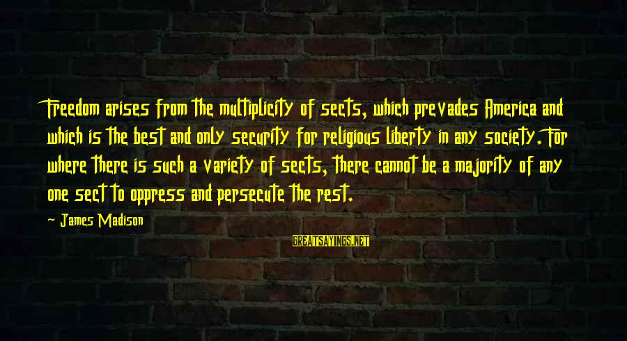 Best Religious Sayings By James Madison: Freedom arises from the multiplicity of sects, which prevades America and which is the best
