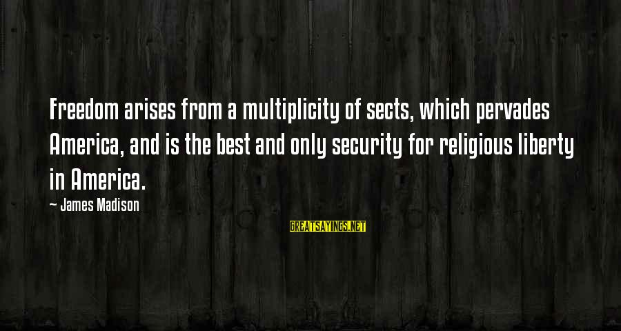 Best Religious Sayings By James Madison: Freedom arises from a multiplicity of sects, which pervades America, and is the best and