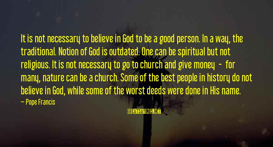 Best Religious Sayings By Pope Francis: It is not necessary to believe in God to be a good person. In a