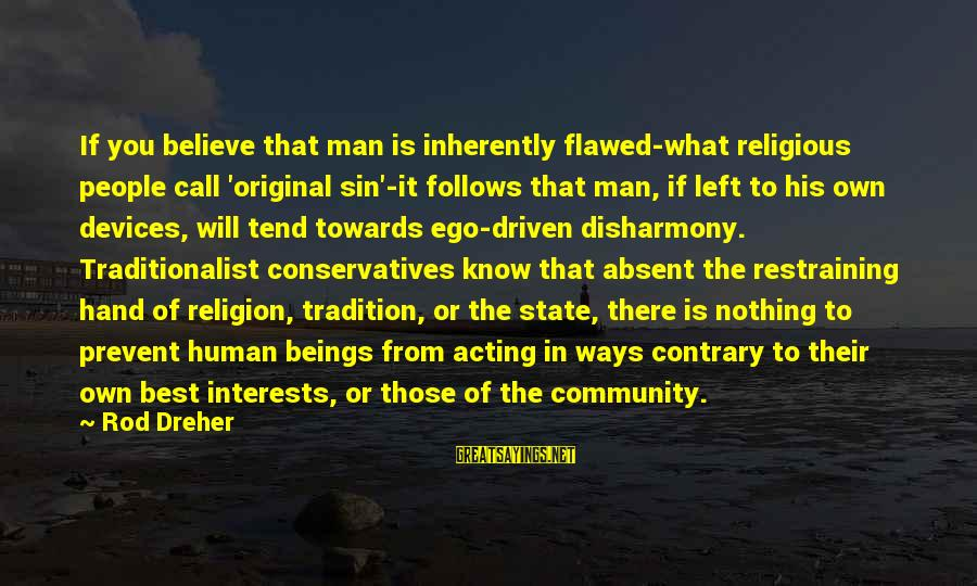 Best Religious Sayings By Rod Dreher: If you believe that man is inherently flawed-what religious people call 'original sin'-it follows that