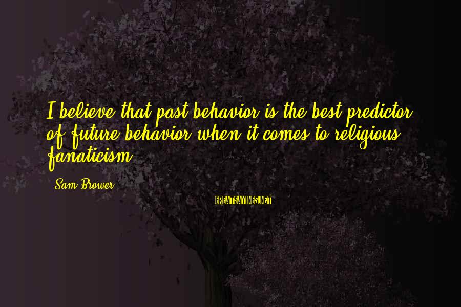 Best Religious Sayings By Sam Brower: I believe that past behavior is the best predictor of future behavior when it comes