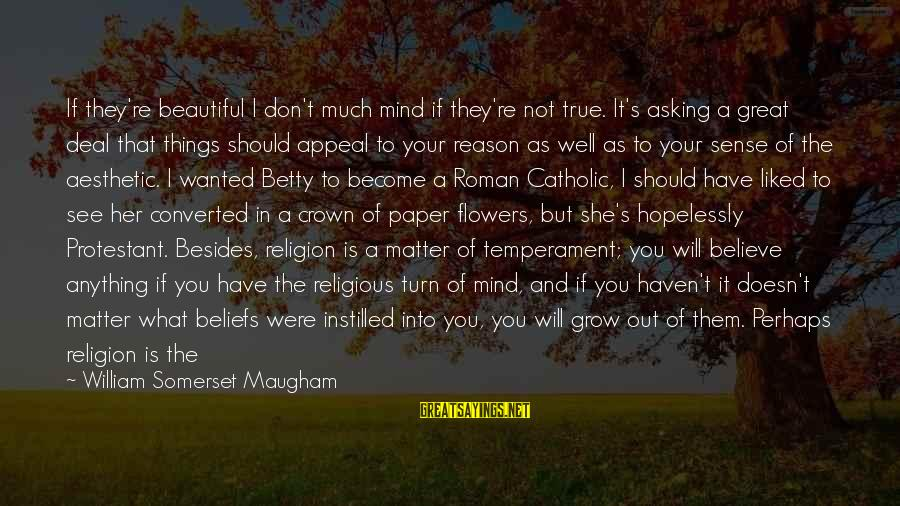Best Religious Sayings By William Somerset Maugham: If they're beautiful I don't much mind if they're not true. It's asking a great