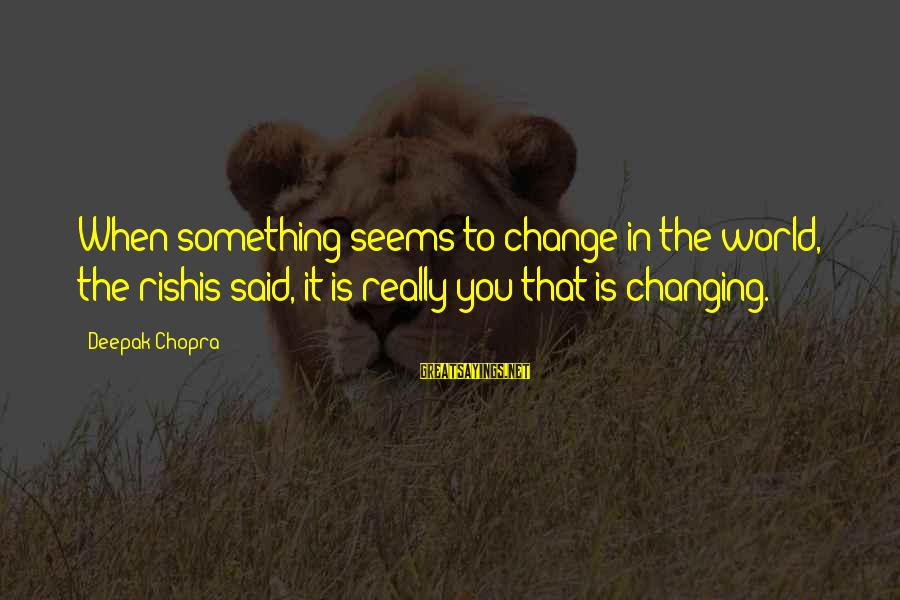 Best Riker Sayings By Deepak Chopra: When something seems to change in the world, the rishis said, it is really you