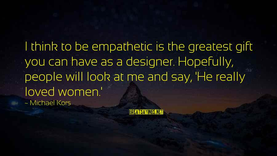Best Riker Sayings By Michael Kors: I think to be empathetic is the greatest gift you can have as a designer.