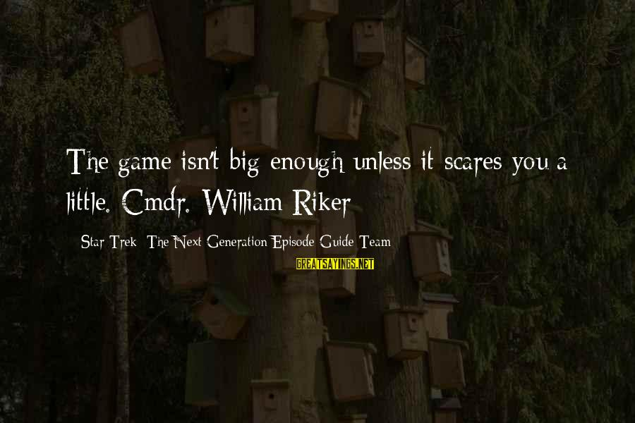 Best Riker Sayings By Star Trek: The Next Generation Episode Guide Team: The game isn't big enough unless it scares you a little. Cmdr. William Riker