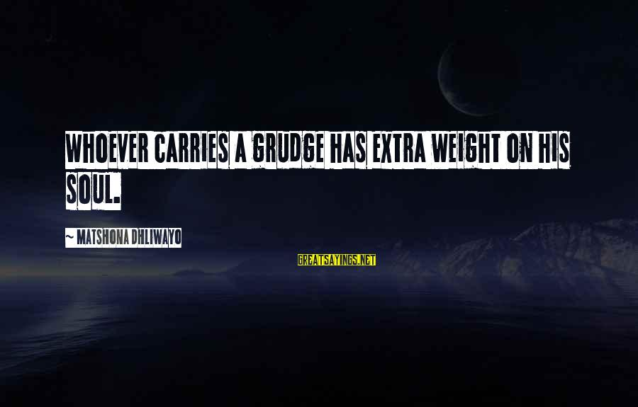 Best Rizzle Kicks Sayings By Matshona Dhliwayo: Whoever carries a grudge has extra weight on his soul.