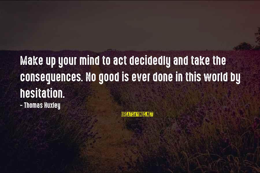 Best Rizzle Kicks Sayings By Thomas Huxley: Make up your mind to act decidedly and take the consequences. No good is ever