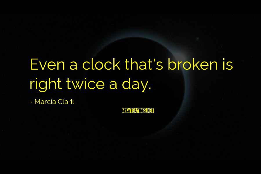 Best Robin Scherbatsky Sayings By Marcia Clark: Even a clock that's broken is right twice a day.