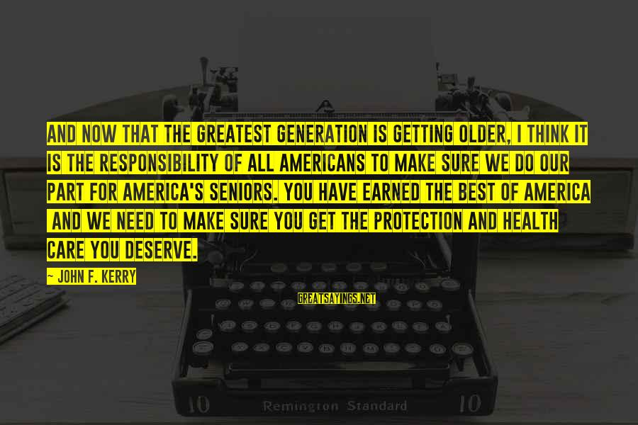 Best Senior Sayings By John F. Kerry: And now that the Greatest Generation is getting older, I think it is the responsibility